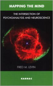 Mapping the Mind: The Intersection of Psychoanalysis and Neuroscience - Fred M. Levin