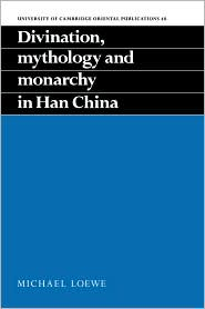 Divination, Mythology and Monarchy in Han China - Michael Loewe, Loewe Michael