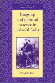 Kingship and Political Practice in Colonial India - Pamela G. Price
