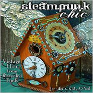 Steampunk Chic: Vintage Flair from Recycled Finds - Jennifer O'Neil, Kitty O'Neil