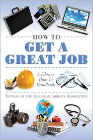 How to Get a Great Job: A Library How-To Handbook - American Library Association Editors