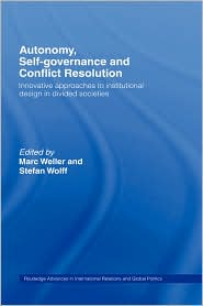 Autonomy, Self Governance and Conflict Resolution: Innovative approaches to Institutional Design in Divided Societies - Marc Weller, Stefan Wolff