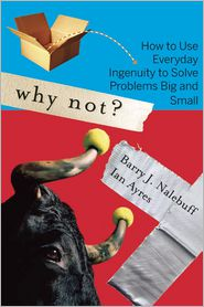 Why Not?: How to Use Everyday Ingenuity to Solve Problems Big and Small - Barry Nalebuff, Ian Ayres