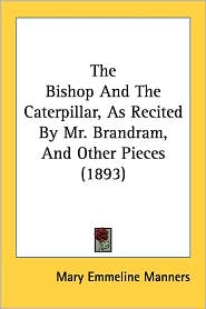 The Bishop and the Caterpillar, as Recited by Mr. Brandram, and Other Pieces (1893) - Mary Emmeline Manners