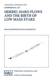 Herbig-Haro Flows and the Birth of Low Mass Stars: Proceedings of the 182nd Symposium of the International Astronomical Union, Held in Chamonix, France, 20-26 January 1997 - Bo Reipurth (Editor), Claude Bertout (Editor)