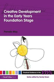 Creative Development in the Early Years Foundation Stage - Pamela May, Contribution by Sandy Green