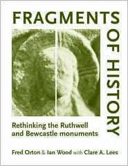 Fragments of History: Rethinking the Ruthwell and Bewcastle Monuments - Fred Orton, Wood, Clare Lees
