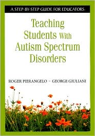 Teaching Students with Autism Spectrum Disorders: A Step-by-Step Guide for Educators - Roger Pierangelo, George Giuliani, George A. Giuliani