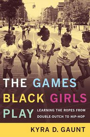 The Games Black Girls Play: Learning the Ropes from Double-Dutch to Hip-Hop - Leo Huberman