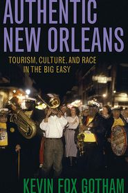 Authentic New Orleans: Tourism, Culture, and Race in the Big Easy - Kevin Fox Gotham