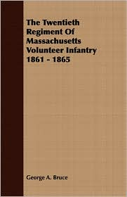 The Twentieth Regiment of Massachusetts Volunteer Infantry 1861 - 1865 - George A. Bruce