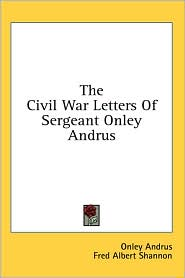 The Civil War Letters of Sergeant Onley Andrus - Onley Andrus, Fred Albert Shannon (Editor)
