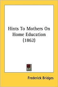 Hints to Mothers on Home Education (1862) - Frederick Bridges