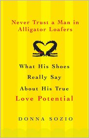 Never Trust A Man in Alligator Loafers: What His Shoes Really Say About His True Love Potential - Donna Sozio
