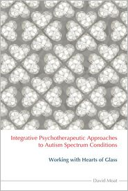 Integrative Psychotherapeutic Approaches to Autism Spectrum Conditions: Working with Hearts of Glass - David Moat