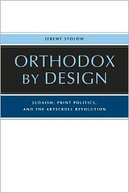 Orthodox by Design: Judaism, Print Politics, and the ArtScroll Revolution - Jeremy Stolow