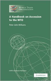 A Handbook on Accession to the WTO: A WTO Secretariat Publication - World Trade Organization, Foreword by Arif Hussain