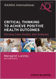 Critical Thinking to Achieve Positive Health Outcomes: Nursing Case Studies and Analyses - Margaret Lunney (Editor)