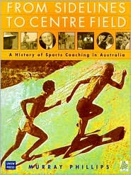 From Sidelines to Centre Field: a History of Sports Coaching in Australia - M Phillips, M. Phillips