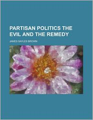 Partisan Politics The Evil And The Remedy - James Sayles Brown
