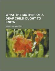 What The Mother Of A Deaf Child Ought To Know - John Dutton Wright