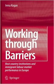 Working Through Barriers: Host Country Institutions and Immigrant Labour Market Performance in Europe - Irena Kogan