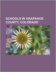 Schools in Arapahoe County, Colorado: Arapahoe High School (Centennial, Colorado), Aurora Central High School, Aurora Quest K-8, Cherokee Trail High S - Source Wikipedia, Created by LLC Books