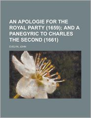 An Apologie for the Royal Party (1659); And a Panegyric to Charles the Second (1661) - John Evelyn