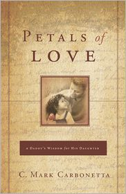 Petals of Love: A Daddy's Wisdom for His Daughter - C. Mark Carbonetta