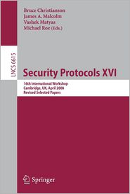 Security Protocols XVI: 16th International Workshop, Cambridge, UK, April 16-18, 2008. Revised Selected Papers - Bruce Christianson (Editor), Michael Roe (Editor), James Malcolm (Editor), Vashek Matyas (Editor)