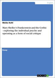 Mary Shelley's Frankenstein and the Gothic - exploring the individual psyche and operating as a form of social critique: exploring the individual psyche and operating as a form of social critique - Meike Kohl