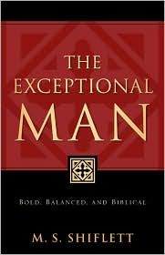The Exceptional Man: Bold, Balanced, and Biblical - M. S. S. Shiflett