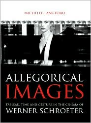 Allegorical Images: Tableau, Time and Gesture in the Cinema of Werner Schroeter - Michelle Langford