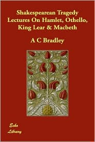 Shakespearean Tragedy Lectures On Hamlet, Othello, King Lear & Macbeth - A.C. Bradley