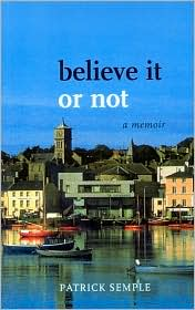 Believe it or not: A Memoir - Patrick Semple
