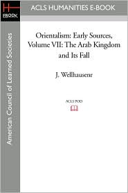 Orientalism: Early Sources Volume VII: The Arab Kingdom and Its Fall - J. Wellhausen