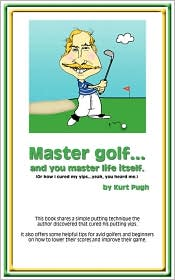 Master Golf... and You Master Life Itself: (or How I Cured My Yips... Yeah You Heard Me) - Kurt Pugh