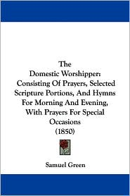 The Domestic Worshipper: Consisting of Prayers, Selected Scripture Portions, and Hymns for Morning and Evening, with Prayers for Special Occasi - Samuel Green
