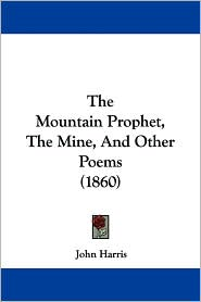 The Mountain Prophet, the Mine, and Other Poems (1860) - John Harris