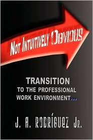 Not Intuitively Obvious: Transition to the Professional Work Environment - J. A. Rodriguez