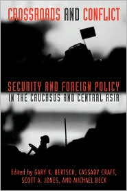 Crossroads and Conflict: Security and Foreign Policy in the Caucasus and Central Asia - Gary K. Bertsch (Editor), Scott A. Jones (Editor), Cassady B. Craft (Editor), Michael D. Beck (Editor)