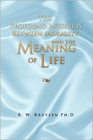 The Profound Interplay Between Morality And The Meaning Of Life - R. W. Ph.D. Krutzen