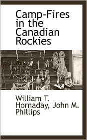 Camp-Fires In The Canadian Rockies - William T. Hornaday, John M. Phillips