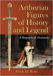Arthurian Figures of History and Legend: A Biographical Dictionary - Frank D. Reno