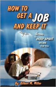 How To Get A Job And Keep It By Letting The Holy Spirit Work For You - Gilbert M Miller