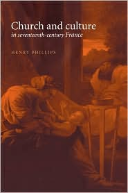 Church and Culture in Seventeenth-Century France - Henry Phillips