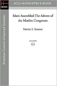 Islam Assembled: The Advent of the Muslim Congresses - Martin S. Kramer