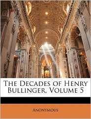 The Decades Of Henry Bullinger, Volume 5 - Anonymous