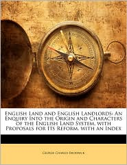English Land and English Landlords: An Enquiry Into the Origin and Characters of the English Land System, with Proposals for Its Reform. with an Index