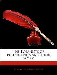 The Botanists Of Philadelphia And Their Work - John William Harshberger